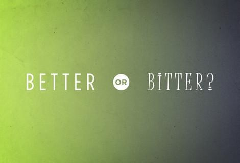 TWO CHOICES – WE GET BITTER OR WE GET BETTER
