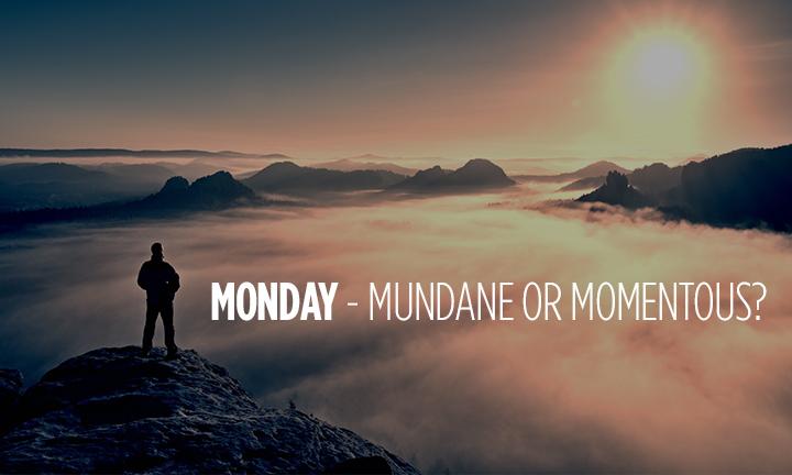 MONDAY – MUNDANE OR MOMENTOUS?