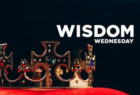 WISDOM WEDNESDAY: YOUR KING